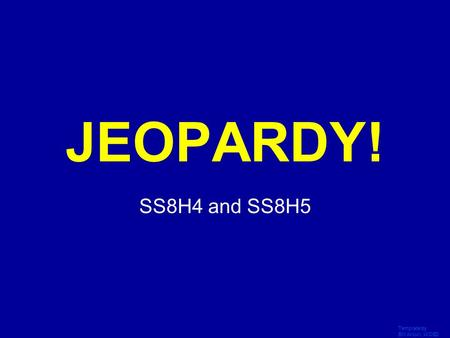 Template by Bill Arcuri, WCSD Click Once to Begin JEOPARDY! SS8H4 and SS8H5.