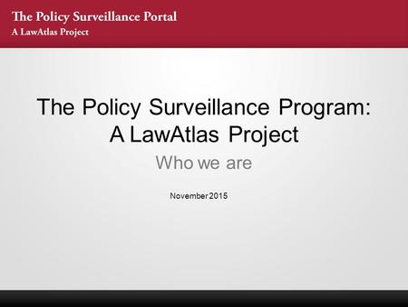 The Policy Surveillance Program: A LawAtlas Project Who we are November 2015.