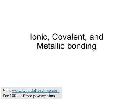 Ionic, Covalent, and Metallic bonding Visit www.worldofteaching.comwww.worldofteaching.com For 100's of free powerpoints.
