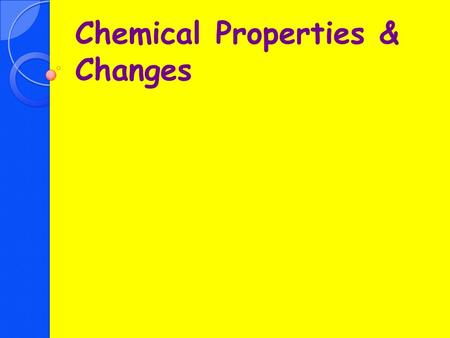 Chemical Properties & Changes. Objectives Determine what are chemical properties Describe what happens during a chemical change Compare & contrast physical.