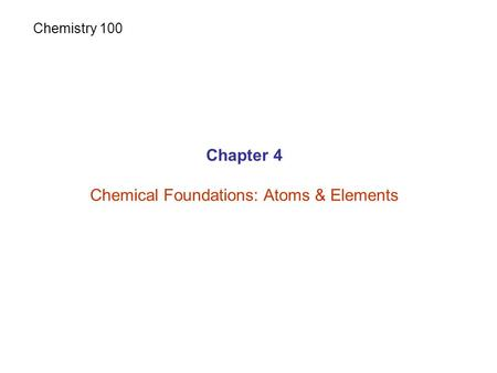 Chapter 4 Chemical Foundations: Atoms & Elements Chemistry 100.