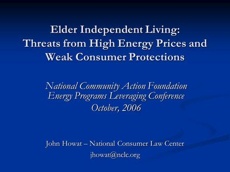 Elder Independent Living: Threats from High Energy Prices and Weak Consumer Protections National Community Action Foundation Energy Programs Leveraging.