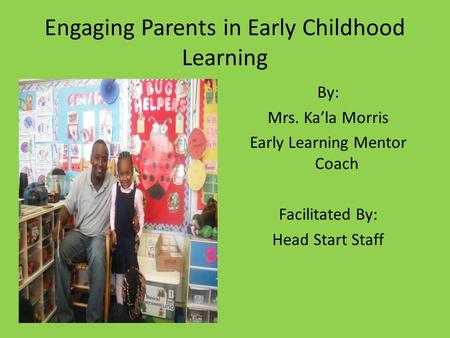 Engaging Parents in Early Childhood Learning By: Mrs. Ka'la Morris Early Learning Mentor Coach Facilitated By: Head Start Staff.