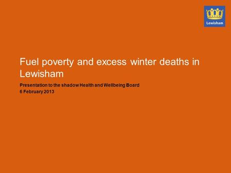 Fuel poverty and excess winter deaths in Lewisham Presentation to the shadow Health and Wellbeing Board 6 February 2013.