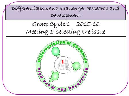 Differentiation and challenge: Research and Development Group Cycle 1 2015-16 Meeting 1: selecting the issue.