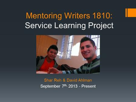Mentoring Writers 1810: Service Learning Project Shar Reh & David Ahlman September 7 th, 2013 - Present.