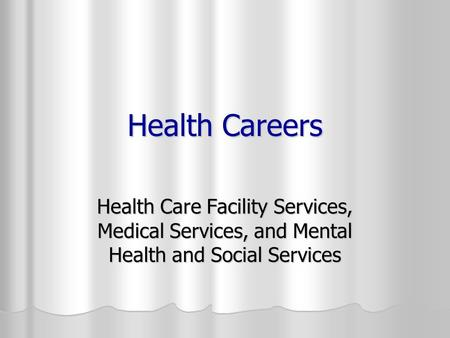 Health Careers Health Care Facility Services, Medical Services, and Mental Health and Social Services.