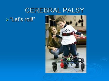 "CEREBRAL PALSY  ""Let's roll!"". The Causes of Cerebral Palsy  Damages to the motor control centers of the developing brain  Child abuse  Events that."