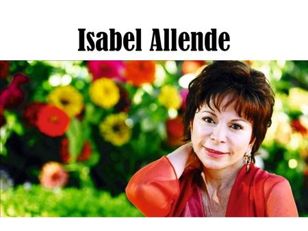 Isabel Allende. Selected Biography 1942: Born in Lima, Peru 1945: mother moves family moves to her native Chile 1962: marries (eventually has two children)