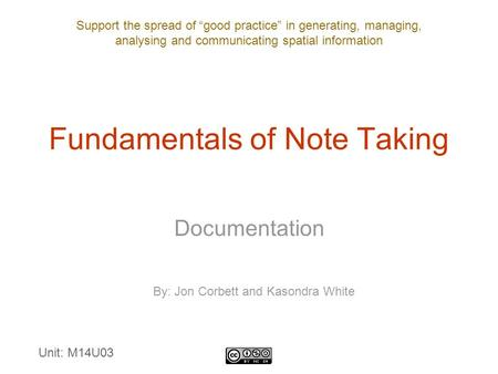 "Support the spread of ""good practice"" in generating, managing, analysing and communicating spatial information Fundamentals of Note Taking Documentation."