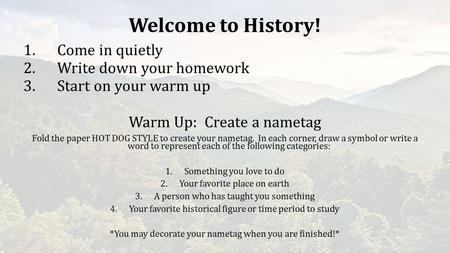 Welcome to History! 1.Come in quietly 2.Write down your homework 3.Start on your warm up Warm Up: Create a nametag Fold the paper HOT DOG STYLE to create.