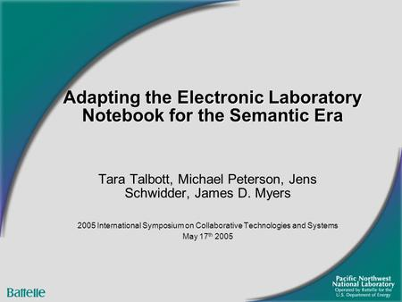 Adapting the Electronic Laboratory Notebook for the Semantic Era Tara Talbott, Michael Peterson, Jens Schwidder, James D. Myers 2005 International Symposium.