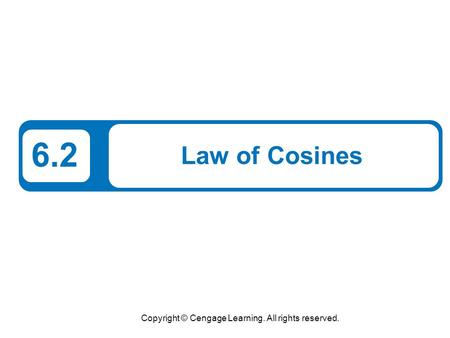 Copyright © Cengage Learning. All rights reserved. 6.2 Law of Cosines.