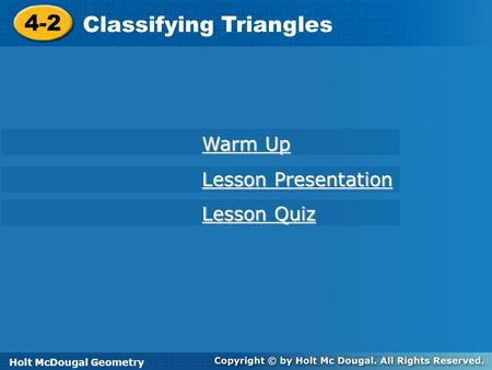 Holt McDougal Geometry 4-2 Classifying Triangles 4-2 Classifying Triangles Holt Geometry Warm Up Warm Up Lesson Presentation Lesson Presentation Lesson.