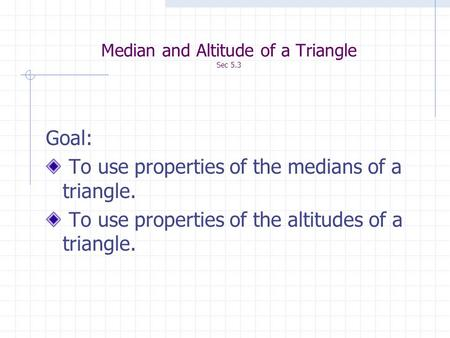 Median and Altitude of a Triangle Sec 5.3 Goal: To use properties of the medians of a triangle. To use properties of the altitudes of a triangle.