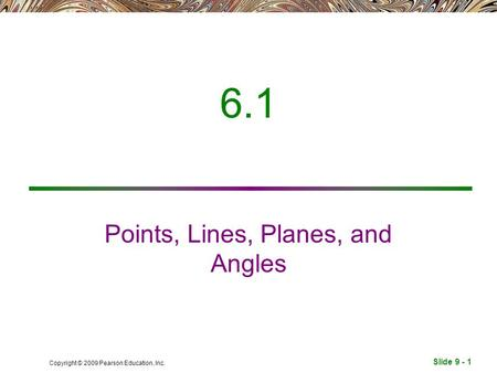 Slide 9 - 1 Copyright © 2009 Pearson Education, Inc. 6.1 Points, Lines, Planes, and Angles.