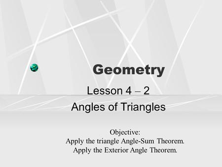 Geometry Lesson 4 – 2 Angles of Triangles Objective: Apply the triangle Angle-Sum Theorem. Apply the Exterior Angle Theorem.