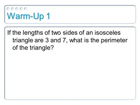 Warm-Up 1 If the lengths of two sides of an isosceles triangle are 3 and 7, what is the perimeter of the triangle?