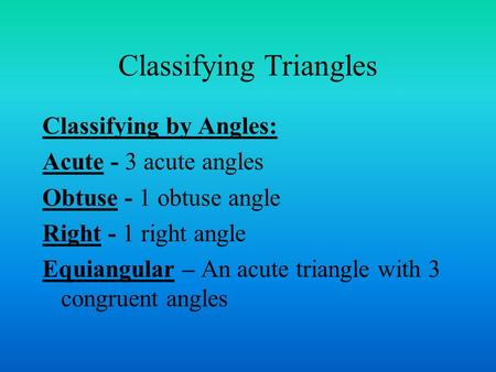 Classifying Triangles Classifying by Angles: Acute - 3 acute angles Obtuse - 1 obtuse angle Right - 1 right angle Equiangular – An acute triangle with.