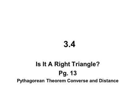 3.4 Is It A Right Triangle? Pg. 13 Pythagorean Theorem Converse and Distance.
