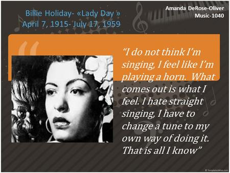 "Billie Holiday- «Lady Day » April 7, 1915- July 17, 1959 Amanda DeRose-Oliver Music-1040 ""I do not think I'm singing, I feel like I'm playing a horn. What."