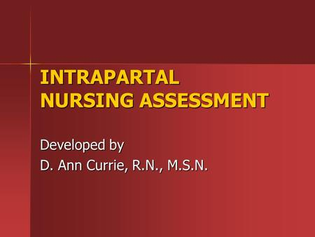 INTRAPARTAL NURSING ASSESSMENT Developed by D. Ann Currie, R.N., M.S.N.