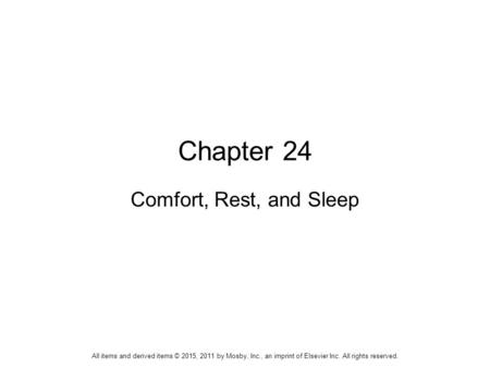 Chapter 24 Comfort, Rest, and Sleep All items and derived items © 2015, 2011 by Mosby, Inc., an imprint of Elsevier Inc. All rights reserved.