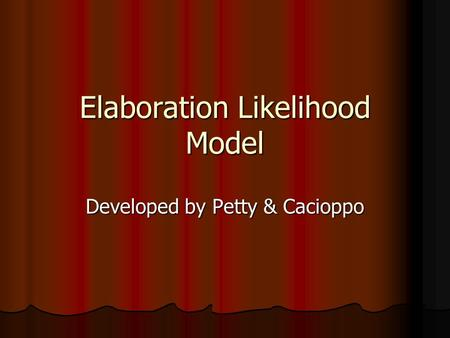 Elaboration Likelihood Model Developed by Petty & Cacioppo.
