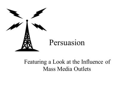 Persuasion Featuring a Look at the Influence of Mass Media Outlets.