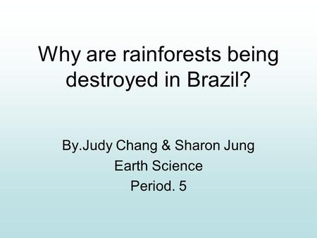 Why are rainforests being destroyed in Brazil? By.Judy Chang & Sharon Jung Earth Science Period. 5.