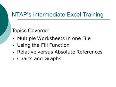 NTAP's Intermediate Excel Training  Multiple Worksheets in one File  Using the Fill Function  Relative versus Absolute References  Charts and Graphs.