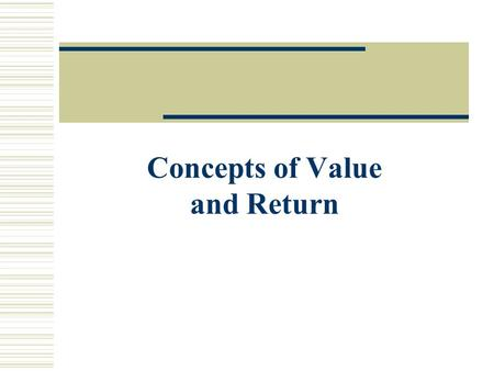 Concepts of Value and Return. Lecture Objectives  Understand what gives money its time value.  Explain the methods of calculating present and future.
