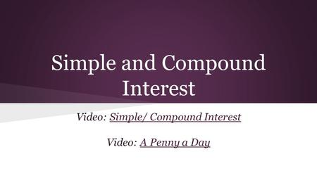 Simple and Compound Interest Video: Simple/ Compound InterestSimple/ Compound Interest Video: A Penny a DayA Penny a Day.
