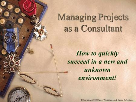 1 Managing Projects as a Consultant How to quickly succeed in a new and unknown environment! ©Copyright 2002 Casey Worthington & Bruce Robertson.