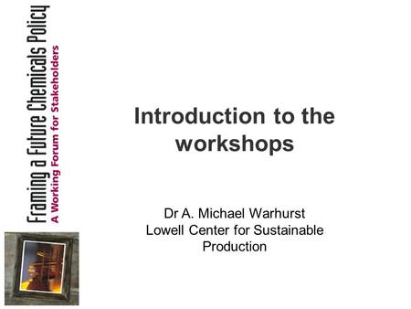 Introduction to the workshops Dr A. Michael Warhurst Lowell Center for Sustainable Production.