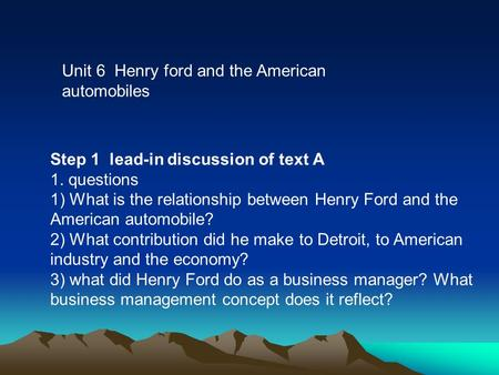 Unit 6 Henry ford and the American automobiles Step 1 lead-in discussion of text A 1. questions 1) What is the relationship between Henry Ford and the.