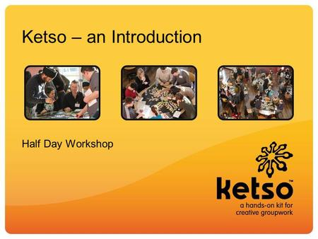 Ketso – an Introduction Half Day Workshop. Aims of the workshop Understand how the elements of Ketso are designed to enable running an effective workshop.