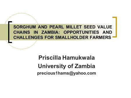 SORGHUM AND PEARL MILLET SEED VALUE CHAINS IN ZAMBIA: OPPORTUNITIES AND CHALLENGES FOR SMALLHOLDER FARMERS Priscilla Hamukwala University of Zambia