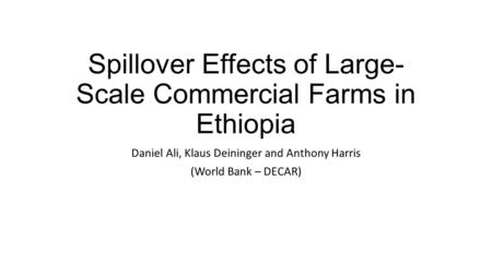 Spillover Effects of Large- Scale Commercial Farms in Ethiopia Daniel Ali, Klaus Deininger and Anthony Harris (World Bank – DECAR)