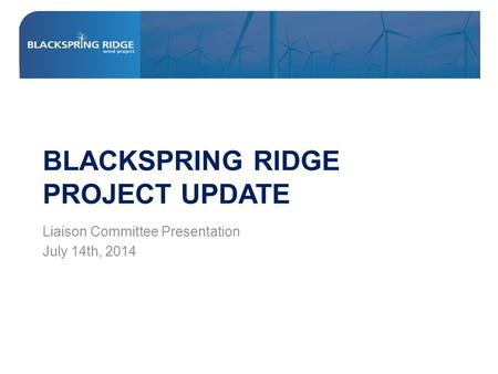 BLACKSPRING RIDGE PROJECT UPDATE Liaison Committee Presentation July 14th, 2014.