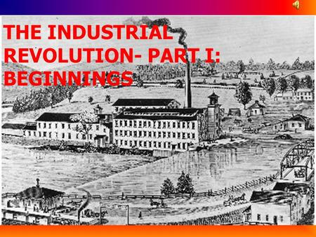 THE INDUSTRIAL REVOLUTION- PART I: BEGINNINGS The Industrial Revolution A time period when mechanization replaced the work of human hands as the primary.