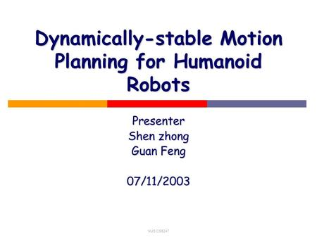 NUS CS5247 Dynamically-stable Motion Planning for Humanoid Robots Presenter Shen zhong Guan Feng 07/11/2003.