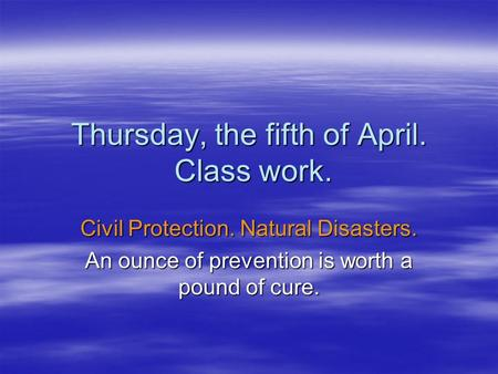 Thursday, the fifth of April. Class work. Civil Protection. Natural Disasters. An ounce of prevention is worth a pound of cure.