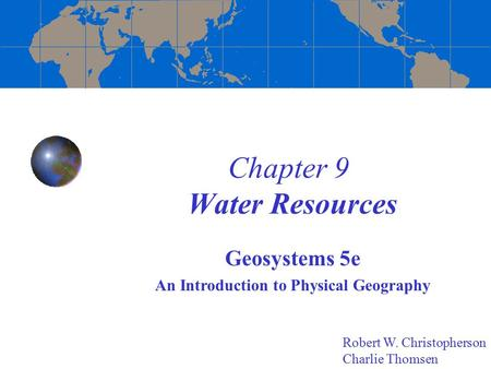 Chapter 9 Water Resources Geosystems 5e An Introduction to Physical Geography Robert W. Christopherson Charlie Thomsen.