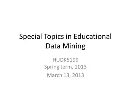 Special Topics in Educational Data Mining HUDK5199 Spring term, 2013 March 13, 2013.