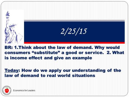 "Economics for Leaders 2/25/15 BR: 1.Think about the law of demand. Why would consumers ""substitute"" a good or service. 2. What is income effect and give."