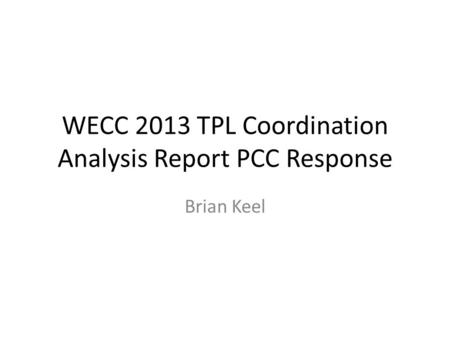 WECC 2013 TPL Coordination Analysis Report PCC Response Brian Keel.