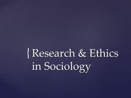 { Research & Ethics in Sociology.  Remember…  Sociology is a type of science  Knowledge is based on direct, systematic observation  Knowledge is based.