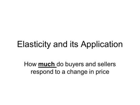 Elasticity and its Application How much do buyers and sellers respond to a change in price.