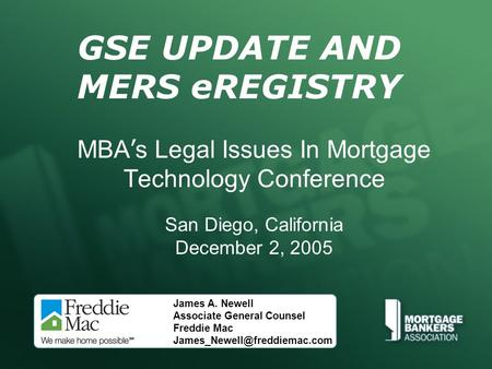 GSE UPDATE AND MERS eREGISTRY MBA ' s Legal Issues In Mortgage Technology Conference San Diego, California December 2, 2005 James A. Newell Associate General.